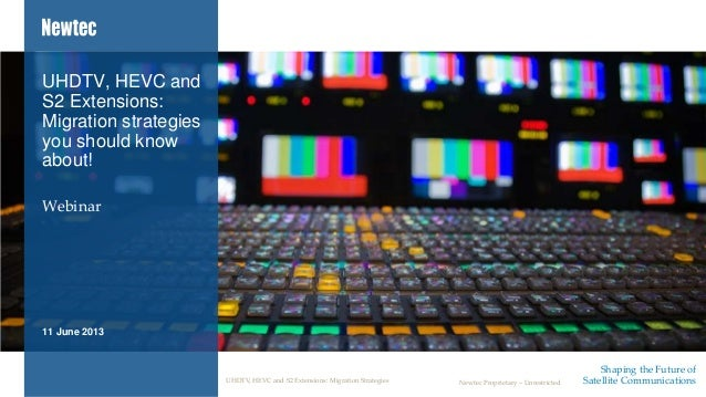 Shaping the Future ofSatellite CommunicationsNewtec Proprietary – UnrestrictedWebinarUHDTV, HEVC andS2 Extensions:Migratio...