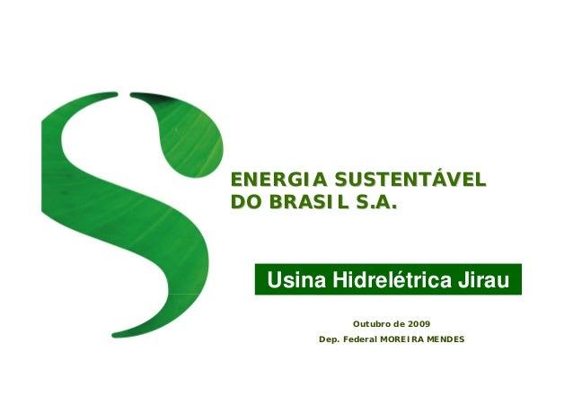 ENERGIA SUSTENTENERGIA SUSTENTÁÁVELVEL DO BRASIL S.A.DO BRASIL S.A. Outubro de 2009 Dep. Federal MOREIRA MENDES Usina Hidr...