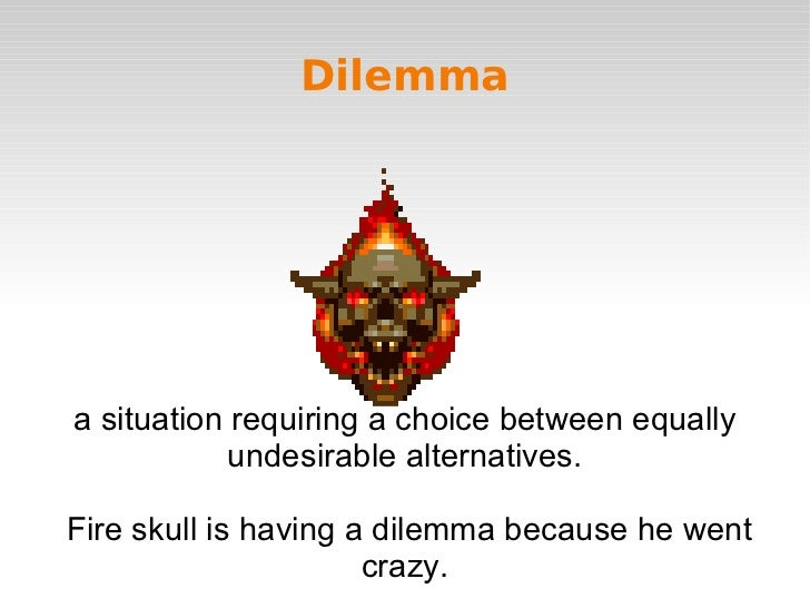 Dilemmaa situation requiring a choice between equally            undesirable alternatives.Fire skull is having a dilemma b...