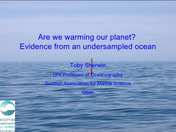 Are we warming our planet?  Evidence from an undersampled ocean Toby Sherwin UHI Professor of Oceanography Scottish Associ...