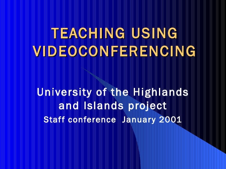 TEACHING USING VIDEOCONFERENCING University of the Highlands and Islands project Staff conference  January 2001