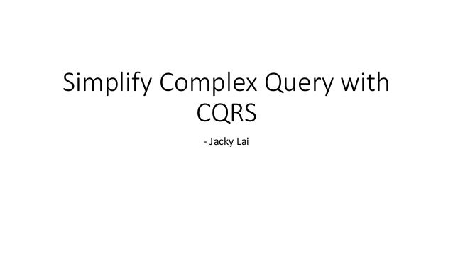 Simplify Complex Query with CQRS - Jacky Lai