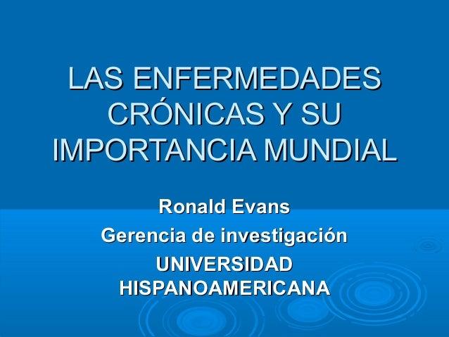 LAS ENFERMEDADES CRÓNICAS Y SU IMPORTANCIA MUNDIAL Ronald Evans Gerencia de investigación UNIVERSIDAD HISPANOAMERICANA