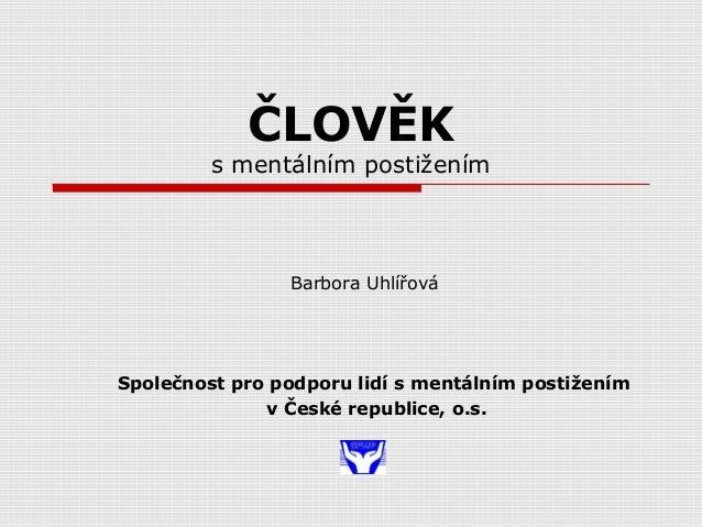 ČLOVĚK s mentálním postižením Společnost pro podporu lidí s mentálním postižením v České republice, o.s. Barbora Uhlířová