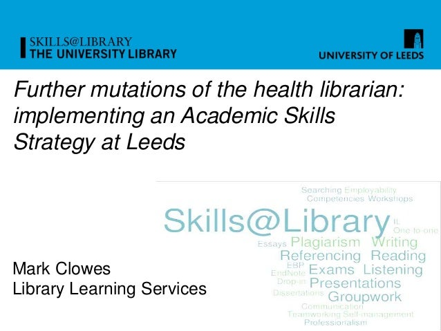 Further mutations of the health librarian: implementing an Academic Skills Strategy at Leeds Mark Clowes Library Learning ...