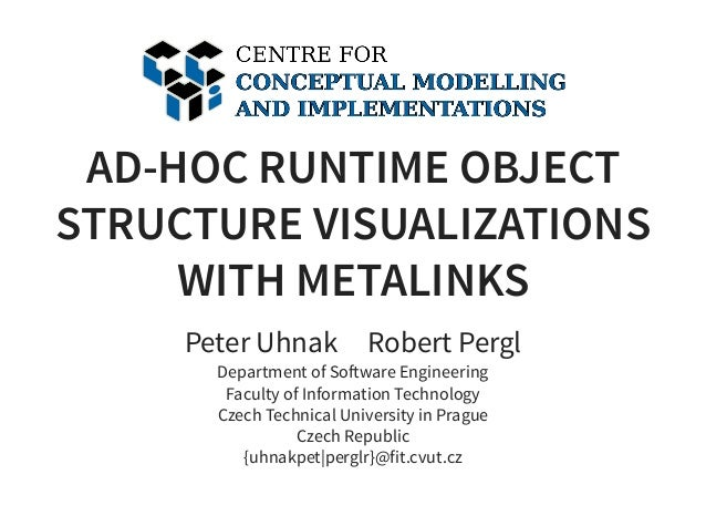 AD-HOC RUNTIME OBJECT STRUCTURE VISUALIZATIONS WITH METALINKS Peter Uhnak     Robert Pergl Department of So ware Engineeri...