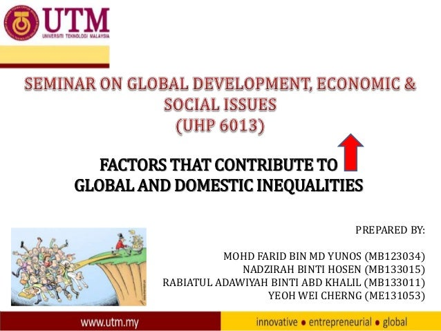 FACTORS THAT CONTRIBUTE TO GLOBAL AND DOMESTIC INEQUALITIES PREPARED BY: MOHD FARID BIN MD YUNOS (MB123034) NADZIRAH BINTI...