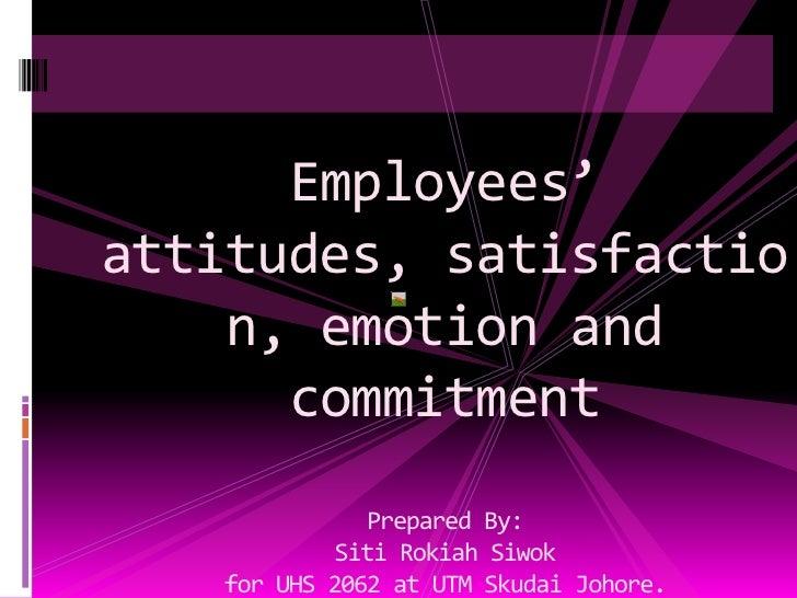 Employees' attitudes, satisfaction, emotion and commitmentPrepared By:SitiRokiahSiwokfor UHS 2062 at UTM SkudaiJohore.srsi...