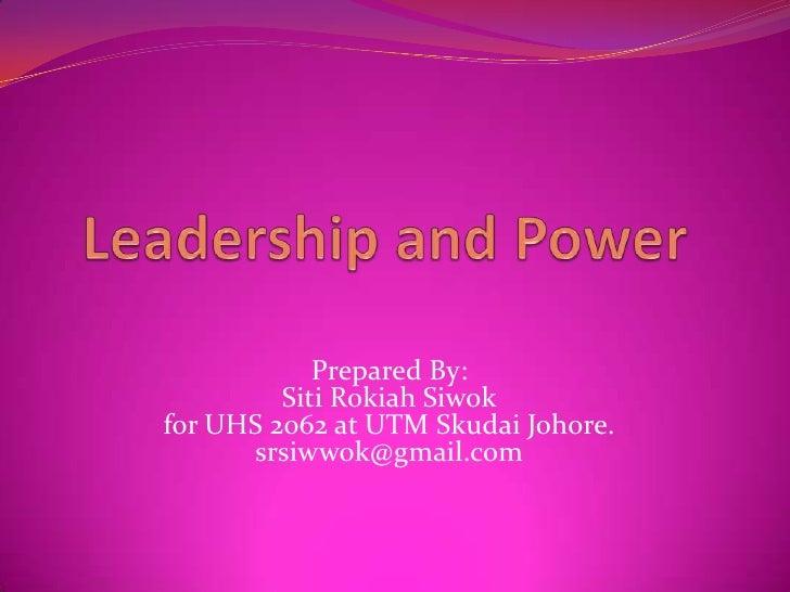 Leadership and Power  <br />Prepared By:SitiRokiahSiwokfor UHS 2062 at UTM SkudaiJohore.srsiwwok@gmail.com<br />