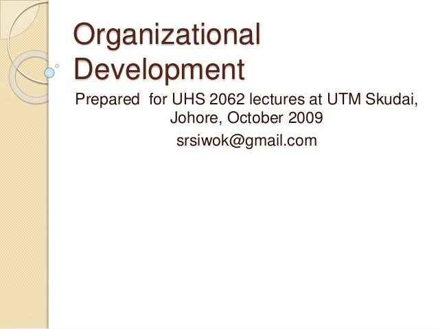 Organizational Development Prepared for UHS 2062 lectures at UTM Skudai, Johore, October 2009 srsiwok@gmail.com