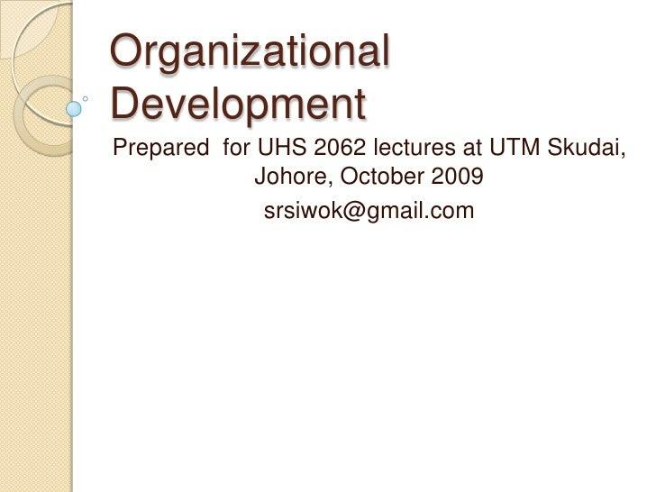 Organizational Development<br />Prepared  for UHS 2062 lectures at UTM Skudai, Johore, October 2009<br />srsiwok@gmail.com...