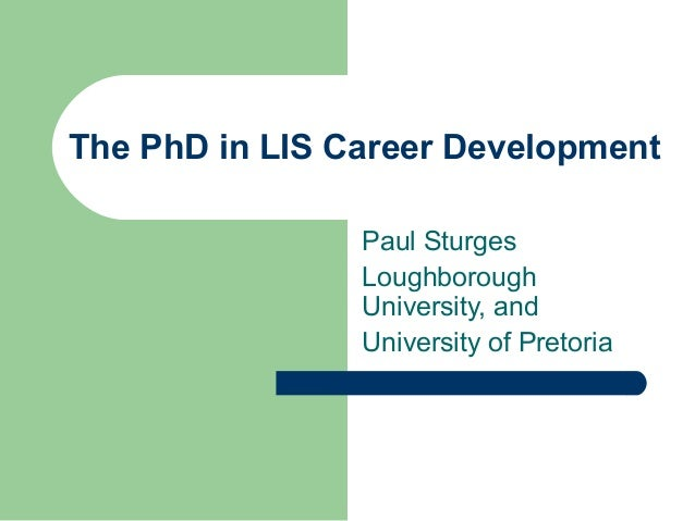 The PhD in LIS Career Development Paul Sturges Loughborough University, and University of Pretoria