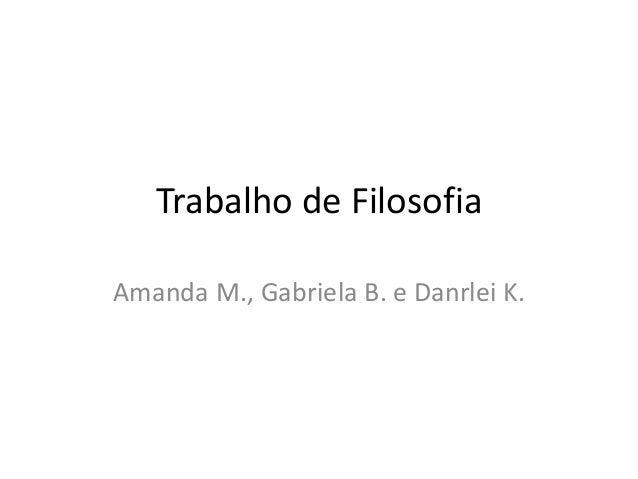 Trabalho de Filosofia  Amanda M., Gabriela B. e Danrlei K.
