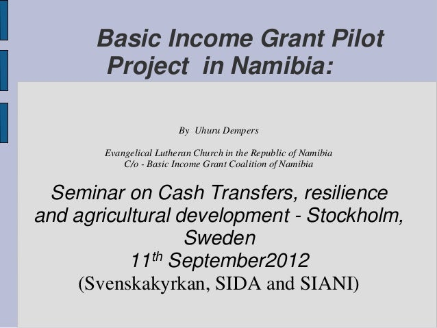 Basic Income Grant PilotProject in Namibia:By Uhuru DempersEvangelical Lutheran Church in the Republic of NamibiaC/o - Bas...