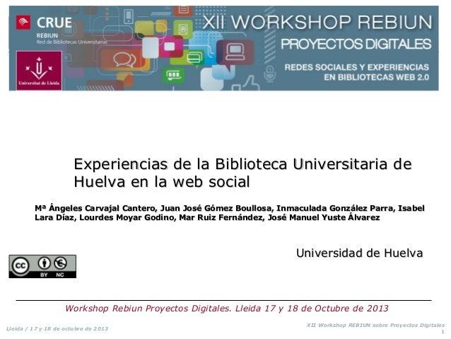 Experiencias de la Biblioteca Universitaria de Huelva en la web social Mª Ángeles Carvajal Cantero, Juan José Gómez Boullo...