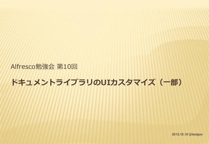 Alfresco勉強会 第10回ドキュメントライブラリのUIカスタマイズ(一部)                      2012.10.10 @terajun