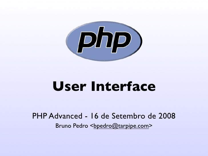 User Interface PHP Advanced - 16 de Setembro de 2008       Bruno Pedro <bpedro@tarpipe.com>
