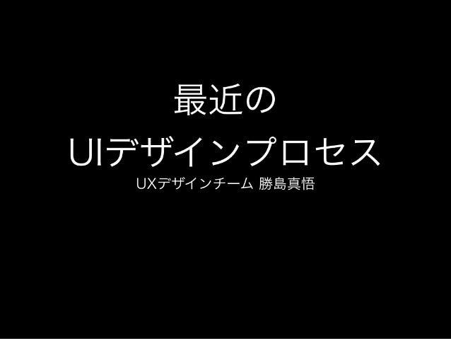 最近の UIデザインプロセス UXデザインチーム 勝島真悟