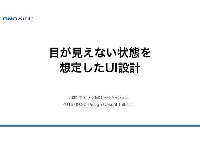 川本 圭太 / GMO PEPABO inc. 2016.09.20 Design Casual Talks #1 目が見えない状態を 想定したUI設計