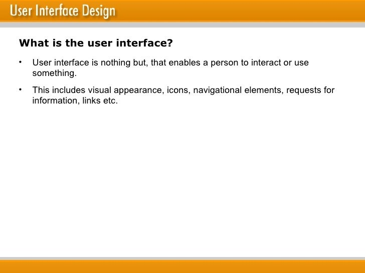 What is the user interface? <ul><li>User interface is nothing but, that enables a person to interact or use something. </l...