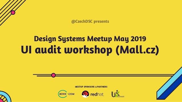 Design Systems Meetup May 2019 UI audit workshop (Mall.cz) @CzechDSC presents MEETUP SPONSORS & PARTNERS