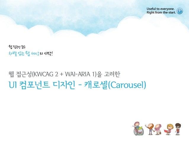 웹 접근성 준수 차별 없는 웹 세상의 시작! 웹 접근성(KWCAG 2 + WAI-ARIA 1)을 고려한 UI 컴포넌트 디자인 - 캐로셀(Carousel)