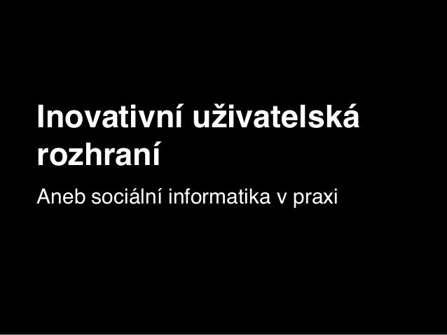 Inovativní uživatelská rozhraní Aneb sociální informatika v praxi