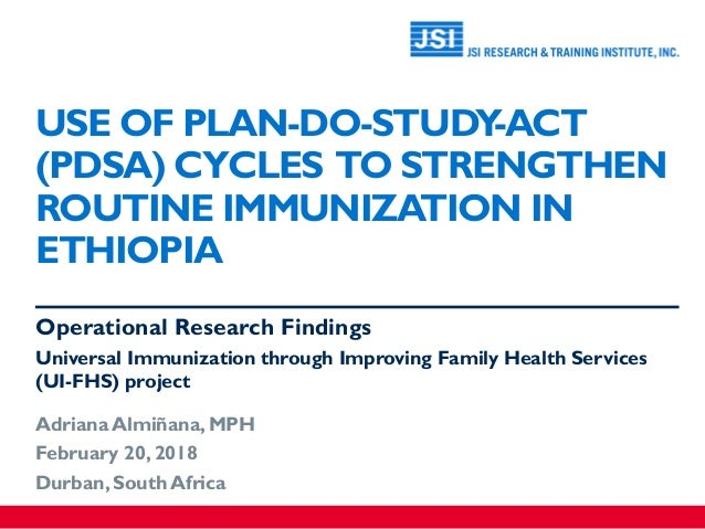 USE OF PLAN-DO-STUDY-ACT (PDSA) CYCLES TO STRENGTHEN ROUTINE IMMUNIZATION IN ETHIOPIA Operational Research Findings Univer...