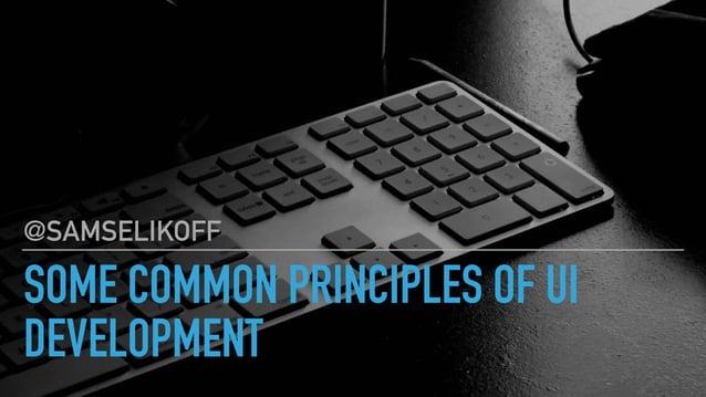 SOME COMMON PRINCIPLES OF UI DEVELOPMENT @SAMSELIKOFF