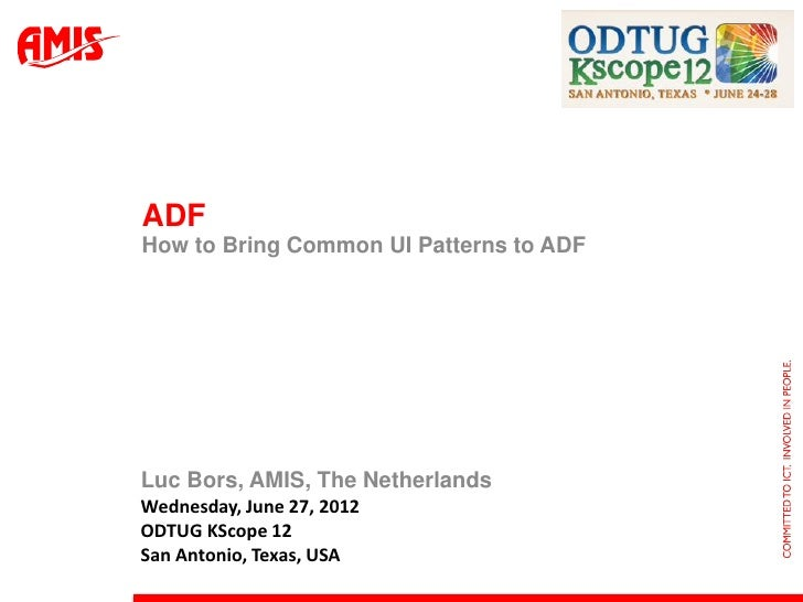 ADFHow to Bring Common UI Patterns to ADFLuc Bors, AMIS, The NetherlandsWednesday, June 27, 2012ODTUG KScope 12San Antonio...
