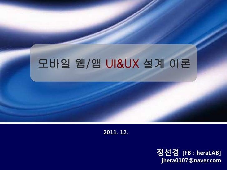 모바일 웹/앱 UI&UX 설계 이론        2011. 12.                    정선경    [FB : heraLAB]                    jhera0107@naver.com