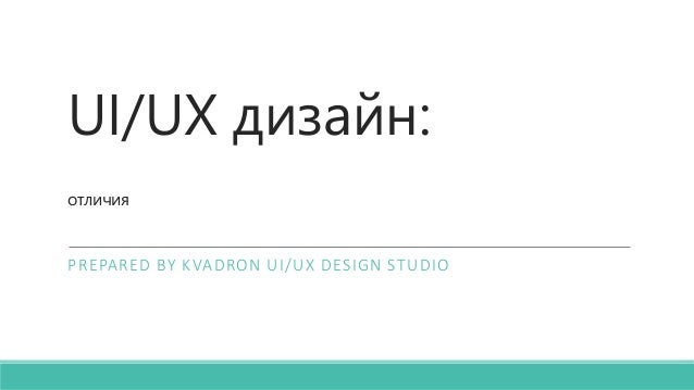 UI/UX дизайн: отличия PREPARED BY KVADRON UI/UX DESIGN STUDIO