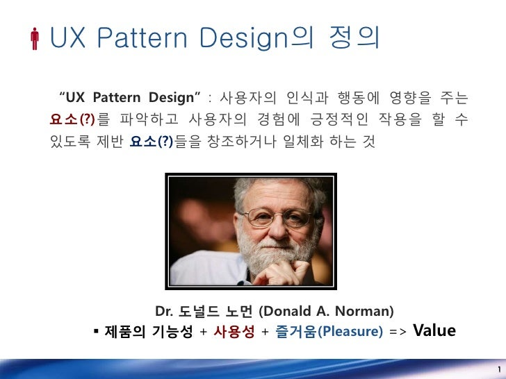 "UX Pattern Design의 정의  ""UX Pattern Design"" : 사용자의 인식과 행동에 영향을 주는 요소(?)를 파악하고 사용자의 경험에 긍정적인 작용을 할 수 있도록 제반 요소(?)들을 창조하거나 일..."