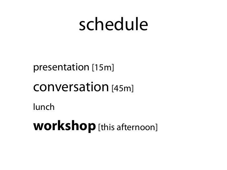 schedulepresentation [15m]conversation [45m]lunchworkshop [this afternoon]
