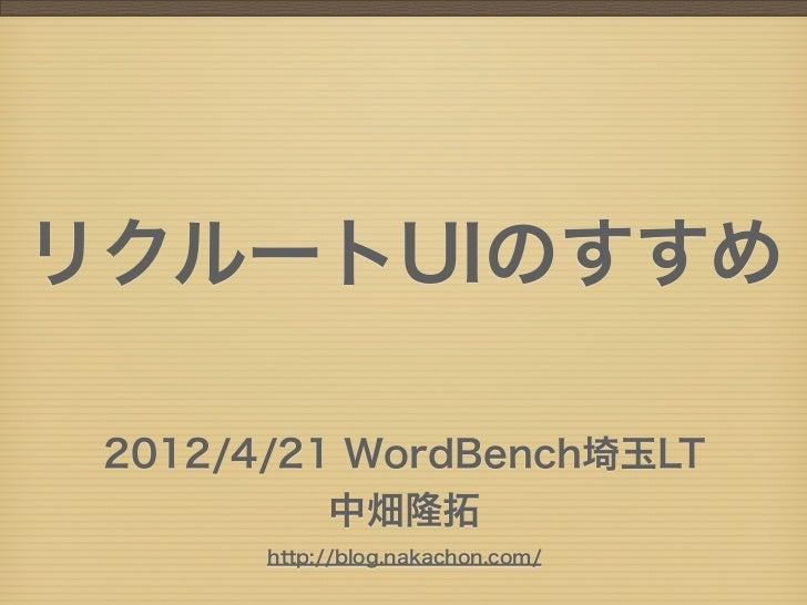 リクルートUIのすすめ 2012/4/21 WordBench埼玉LT          中畑隆拓       http://blog.nakachon.com/