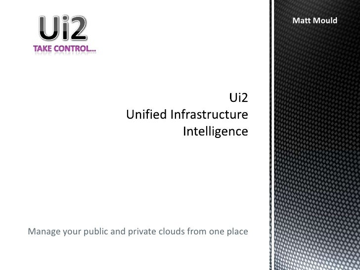 Ui2Unified Infrastructure Intelligence<br />Ui2<br />Matt Mould<br />Take control…<br />Manage your public and private clo...