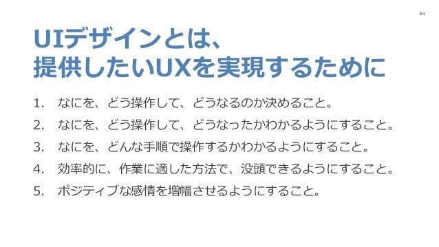 64 UIデザインとは、 提供したいUXを実現するために 1. なにを、どう操作して、どうなるのか決めること。 2. なにを、どう操作して、どうなったかわかるようにすること。 3. なにを、どんな手順で操作するかわかるようにすること。 4. 効...