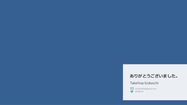 Takehisa Gokaichi m1201097@gmail.com @5kaichi ありがとうございました。