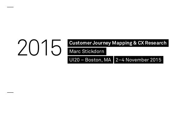 2015 Customer Journey Mapping & CX Research Marc Stickdorn UI20 – Boston, MA 2–4 November 2015