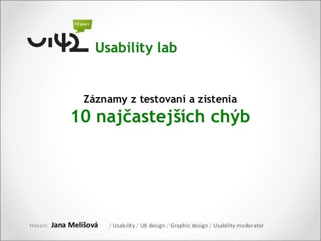 Usability lab                  Záznamy z testovaní a zistenia               10 najčastejších chýbHovorí:   Jana Melišová  ...