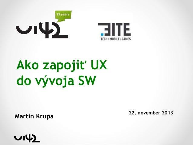 Ako zapojiť UX do vývoja SW Martin Krupa  22. november 2013