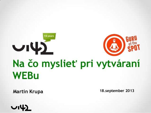 Na čo myslieť pri vytváraní WEBu Martin Krupa 18.september 2013