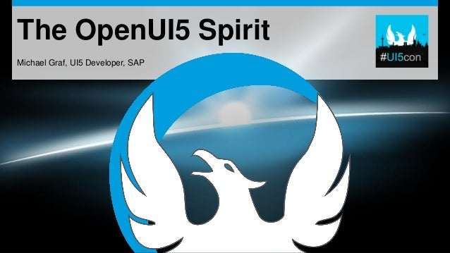 The OpenUI5 Spirit Michael Graf, UI5 Developer, SAP
