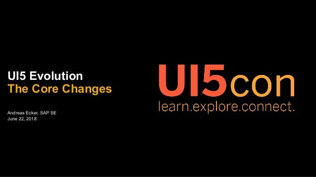 Andreas Ecker, SAP SE June 22, 2018 UI5 Evolution The Core Changes