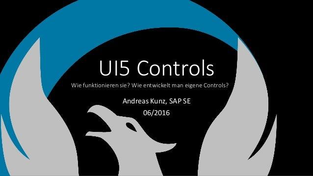 UI5 ControlsWie funktionieren sie? Wie entwickelt man eigene Controls? . Andreas Kunz, SAP SE 06/2016