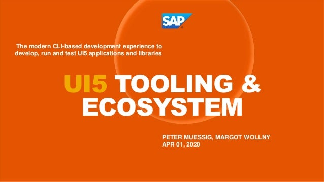 PETER MUESSIG, MARGOT WOLLNY APR 01, 2020 UI5 TOOLING & ECOSYSTEM The modern CLI-based development experience to develop, ...