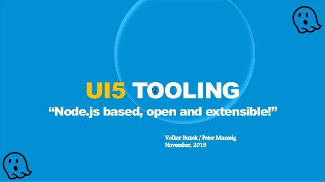 """Volker Buzek / Peter Muessig November, 2019 👻 👻 👻UI5 TOOLING """"Node.js based, open and extensible!"""""""