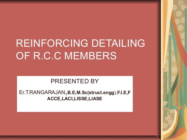 REINFORCING DETAILING OF R.C.C MEMBERS PRESENTED BY Er.T.RANGARAJAN,B.E,M.Sc(struct.engg),F.I.E,F ACCE,LACI,LISSE,LIASE