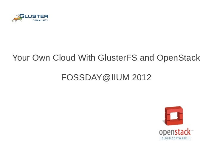 Your Own Cloud With GlusterFS and OpenStack           FOSSDAY@IIUM 2012