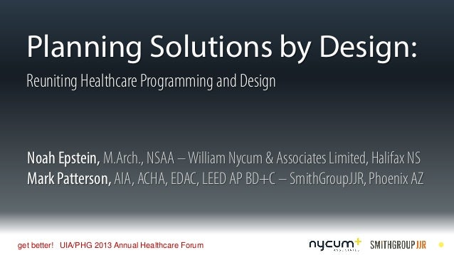 Planning Solutions by Design: Reuniting Healthcare Programming and Design  Noah Epstein, M.Arch., NSAA – William Nycum & A...